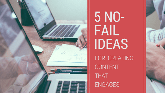 5 No Fail Ideas For Creating Content That Engages